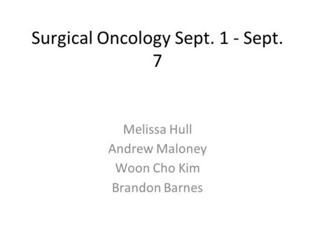 Surgical Oncology Sept. 1 - Sept. 7 Melissa Hull Andrew Maloney Woon Cho Kim Brandon Barnes.