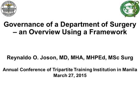 Governance of a Department of Surgery – an Overview Using a Framework Reynaldo O. Joson, MD, MHA, MHPEd, MSc Surg Annual Conference of Tripartite Training.