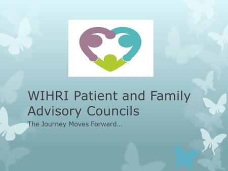 WIHRI Patient and Family Advisory Councils The Journey Moves Forward…