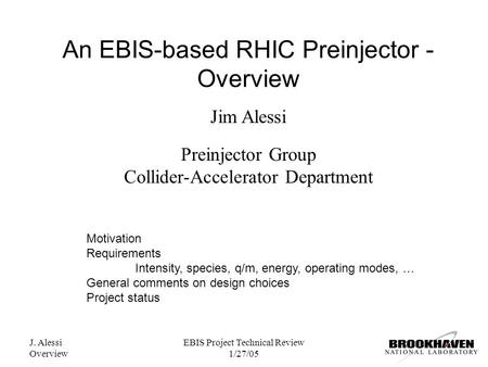 J. Alessi Overview EBIS Project Technical Review 1/27/05 An EBIS-based RHIC Preinjector - Overview Jim Alessi Preinjector Group Collider-Accelerator Department.