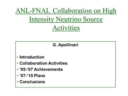 ANL-FNAL Collaboration on High Intensity Neutrino Source Activities G. Apollinari Introduction Collaboration Activities '05-'07 Achievements '07-'10 Plans.
