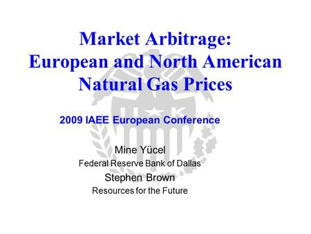 Market Arbitrage: European and North American Natural Gas Prices 2009 IAEE European Conference Mine Yücel Federal Reserve Bank of Dallas Stephen Brown.