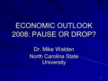 1 ECONOMIC OUTLOOK 2008: PAUSE OR DROP? Dr. Mike Walden North Carolina State University.