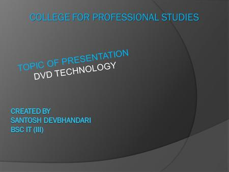 COLLEGE FOR PROFESSIONAL STUDIES TOPIC OF PRESENTATION DVD TECHNOLOGY.