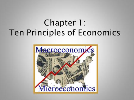 Chapter 1: Ten Principles of Economics. What is Economics? Study of how society manages its scarce resources Therefore, basic economic concept is Scarcity.