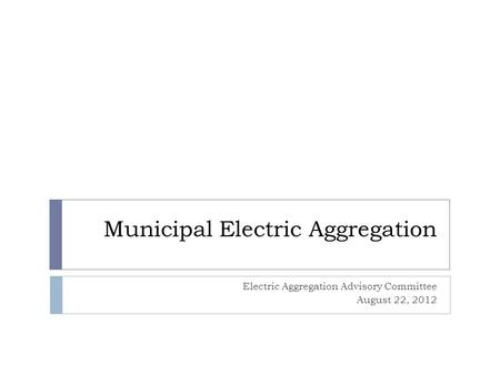 Municipal Electric Aggregation Electric Aggregation Advisory Committee August 22, 2012.
