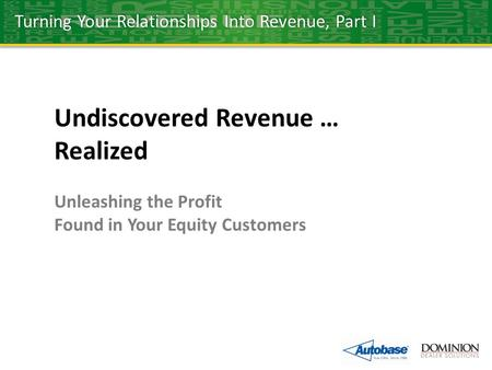Undiscovered Revenue … Realized Unleashing the Profit Found in Your Equity Customers Turning Your Relationships Into Revenue, Part I.