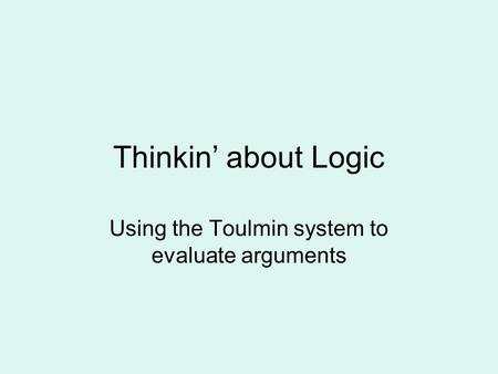 Thinkin' about Logic Using the Toulmin system to evaluate arguments.