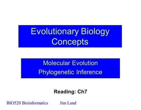 Evolutionary Biology Concepts Molecular Evolution Phylogenetic Inference BIO520 BioinformaticsJim Lund Reading: Ch7.