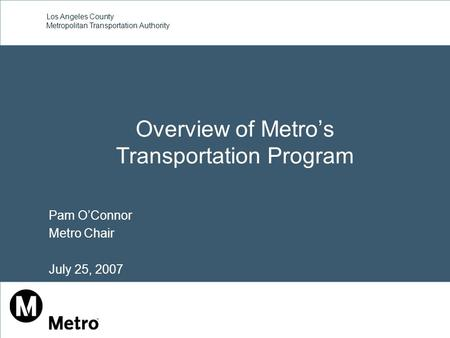 Los Angeles County Metropolitan Transportation Authority Overview of Metro's Transportation Program Pam O'Connor Metro Chair July 25, 2007.