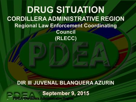DRUG SITUATION CORDILLERA ADMINISTRATIVE REGION Regional Law Enforcement Coordinating Council (RLECC) DIR III JUVENAL BLANQUERA AZURIN.