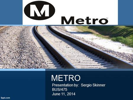 METRO Presentation by: Sergio Skinner BUS/475 June 11, 2014.