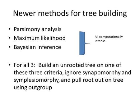 Newer methods for tree building Parsimony analysis Maximum likelihood Bayesian inference For all 3: Build an unrooted tree on one of these three criteria,