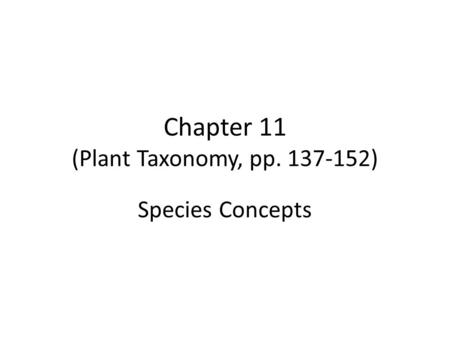 Chapter 11 (Plant Taxonomy, pp. 137-152) Species Concepts.