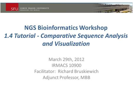 NGS Bioinformatics Workshop 1.4 Tutorial - Comparative Sequence Analysis and Visualization March 29th, 2012 IRMACS 10900 Facilitator: Richard Bruskiewich.