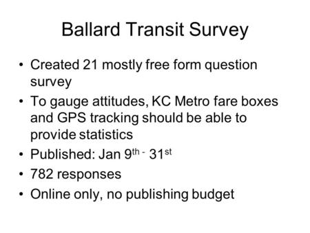 Ballard Transit Survey Created 21 mostly free form question survey To gauge attitudes, KC Metro fare boxes and GPS tracking should be able to provide statistics.