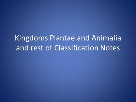 Kingdoms Plantae and Animalia and rest of Classification Notes.