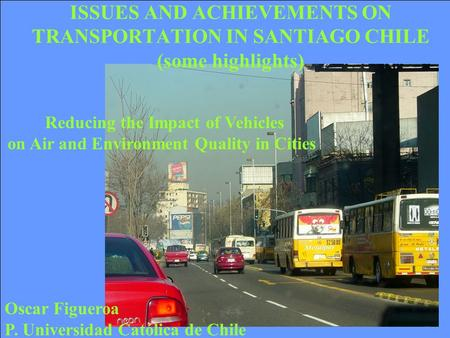 Oscar Figueroa P. Universidad Católica de Chile Reducing the Impact of Vehicles on Air and Environment Quality in Cities ISSUES AND ACHIEVEMENTS ON TRANSPORTATION.