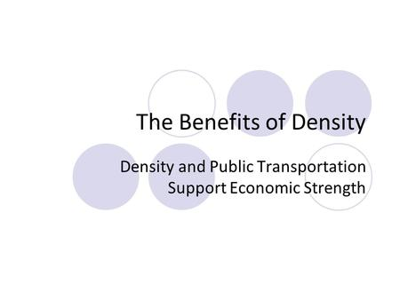 The Benefits of Density Density and Public Transportation Support Economic Strength.
