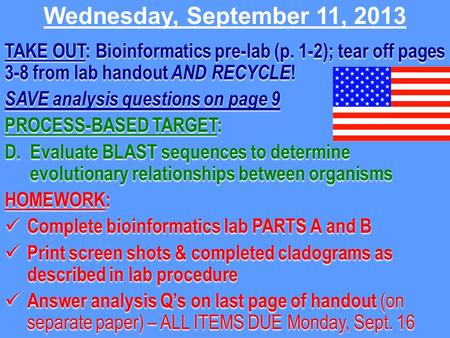 Wednesday, September 11, 2013 TAKE OUT: Bioinformatics pre-lab (p. 1-2); tear off pages 3-8 from lab handout AND RECYCLE ! SAVE analysis questions on page.