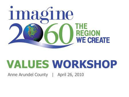 VALUES WORKSHOP Anne Arundel County | April 26, 2010.