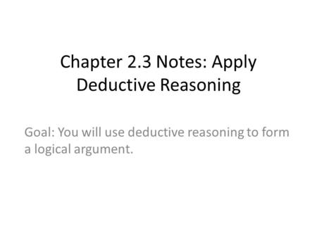 Chapter 2.3 Notes: Apply Deductive Reasoning Goal: You will use deductive reasoning to form a logical argument.