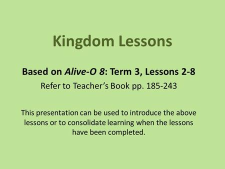 Kingdom Lessons Based on Alive-O 8: Term 3, Lessons 2-8 Refer to Teacher's Book pp. 185-243 This presentation can be used to introduce the above lessons.
