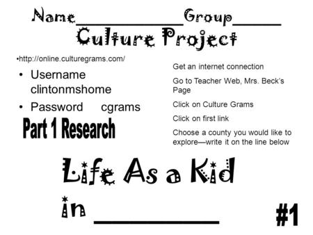 Name___________Group_____ Culture Project Username clintonmshome Password cgrams  Life As a Kid in _______ Get an internet.