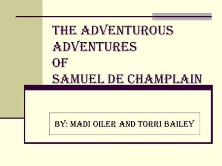 The Adventurous Adventures of Samuel de Champlain By: Madi Oiler and Torri Bailey.