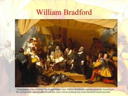 William Bradford Embarkation of the Pilgrims, by Robert Walter Weir. William Bradford is depicted at center, kneeling in the background, symbolically.