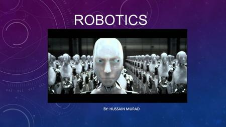 ROBOTICS BY: HUSSAIN MURAD. WHAT IS THE FIRST THING YOU THINK OF WHEN YOU THINK OF A ROBOT? When I think of robots, the first thing that pops into mind.