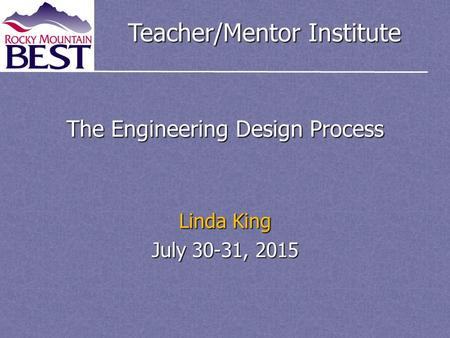 Teacher/Mentor Institute The Engineering Design Process Linda King July 30-31, 2015.