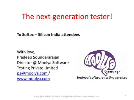 The next generation tester! 1 To Softec – Silicon India attendees With love, Pradeep Soundararajan Moolya Software Testing Private Limited