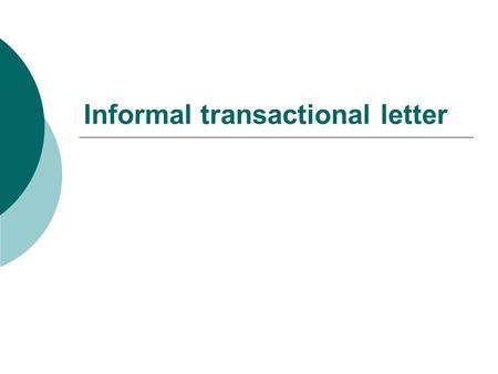 Informal transactional letter. What is the purpose of the transactional letter  To respond to a request for action from somebody else, such as to give.