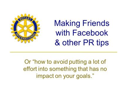 "Making Friends with Facebook & other PR tips Or ""how to avoid putting a lot of effort into something that has no impact on your goals."""