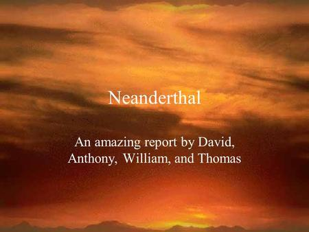 Neanderthal An amazing report by David, Anthony, William, and Thomas.