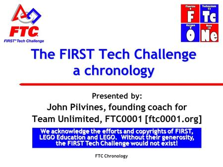 The FIRST Tech Challenge a chronology Presented by: John Pilvines, founding coach for Team Unlimited, FTC0001 [ftc0001.org] We acknowledge the efforts.