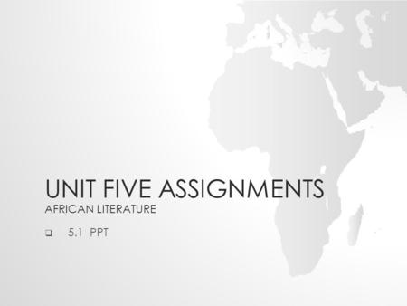 UNIT FIVE ASSIGNMENTS AFRICAN LITERATURE  5.1 PPT.