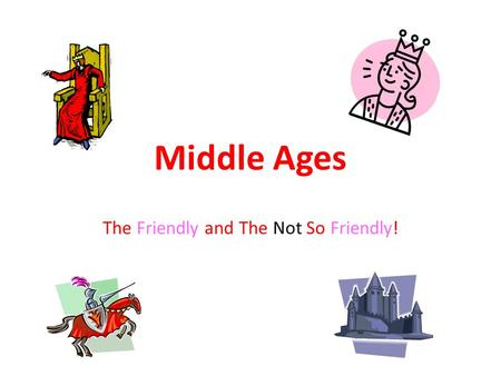 Middle Ages The Friendly and The Not So Friendly!.