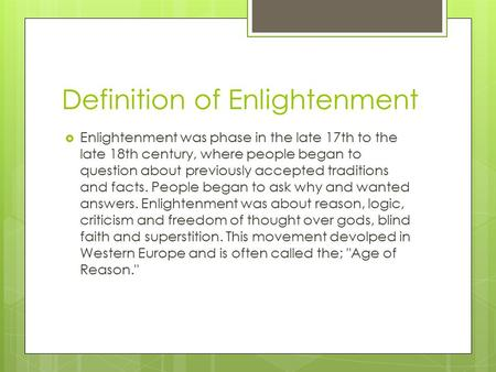 Definition of Enlightenment  Enlightenment was phase in the late 17th to the late 18th century, where people began to question about previously accepted.