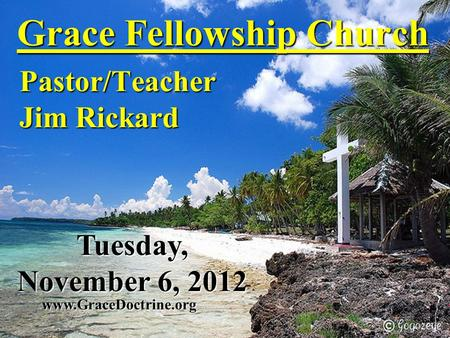 Grace Fellowship Church Pastor/Teacher Jim Rickard www.GraceDoctrine.org Tuesday, November 6, 2012.