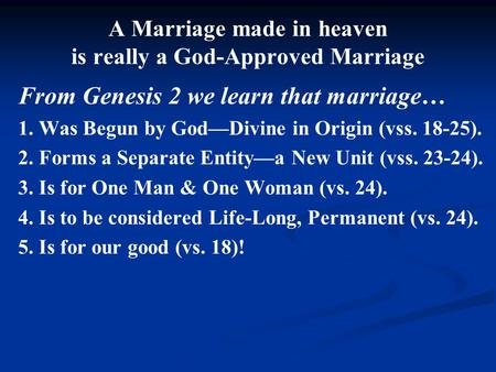 A Marriage made in heaven is really a God-Approved Marriage From Genesis 2 we learn that marriage… 1. Was Begun by God—Divine in Origin (vss. 18-25). 2.