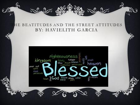 THE BEATITUDES AND THE STREET ATTITUDES BY: HAVIELITH GARCIA.