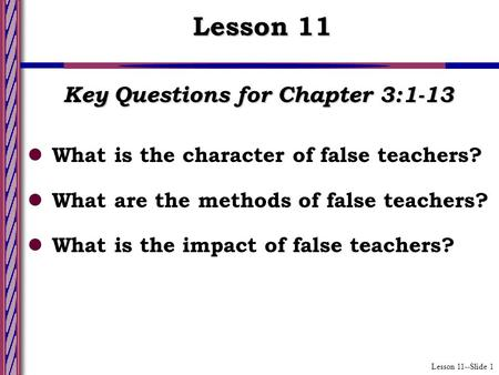 Lesson 11--Slide 1 Key Questions for Chapter 3:1-13 What is the character of false teachers? What are the methods of false teachers? What is the impact.