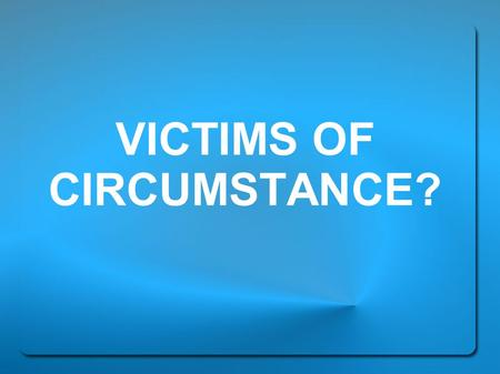 VICTIMS OF CIRCUMSTANCE?