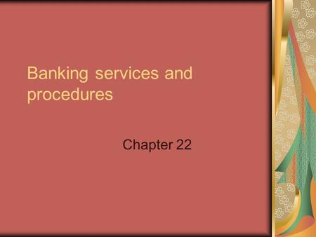 Banking services and procedures Chapter 22. Banking in today's business world Online Banking Checking account balances Paying bills electronically Other.