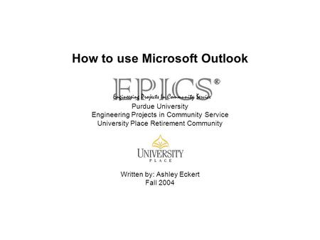 How to use Microsoft Outlook Purdue University Engineering Projects in Community Service University Place Retirement Community Written by: Ashley Eckert.