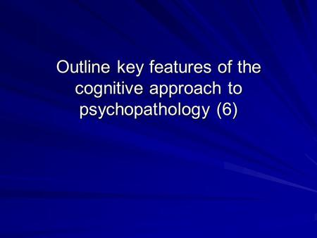 Outline key features of the cognitive approach to psychopathology (6)