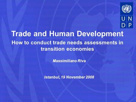 Massimiliano Riva Istanbul, 19 November 2008 Trade and Human Development How to conduct trade needs assessments in transition economies.