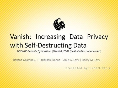 Vanish: Increasing Data Privacy with Self-Destructing Data Roxana Geambasu | Tadayoshi Kohno | Amit A. Levy | Henry M. Levy Presented by: Libert Tapia.